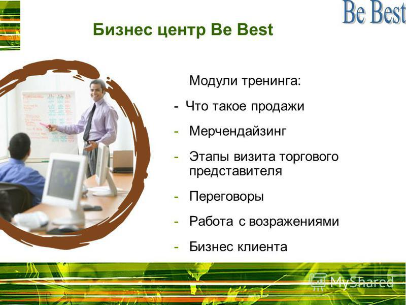 Бизнес центр Be Best Модули тренинга: - Что такое продажи -Мерчендайзинг -Этапы визита торгового представителя -Переговоры -Работа с возражениями -Бизнес клиента