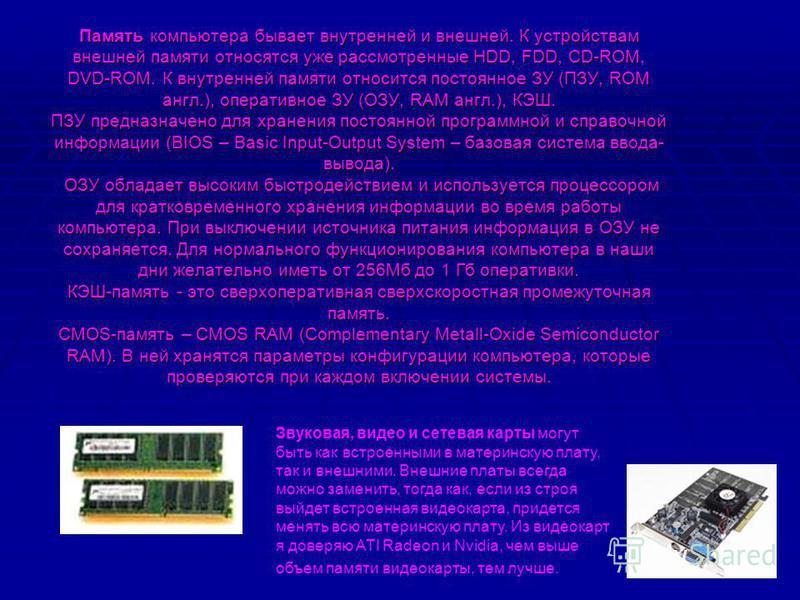 Память компьютера бывает внутренней и внешней. К устройствам внешней памяти относятся уже рассмотренные HDD, FDD, CD-ROM, DVD-ROM. К внутренней памяти относится постоянное ЗУ (ПЗУ, ROM англ.), оперативное ЗУ (ОЗУ, RAM англ.), КЭШ. ПЗУ предназначено д