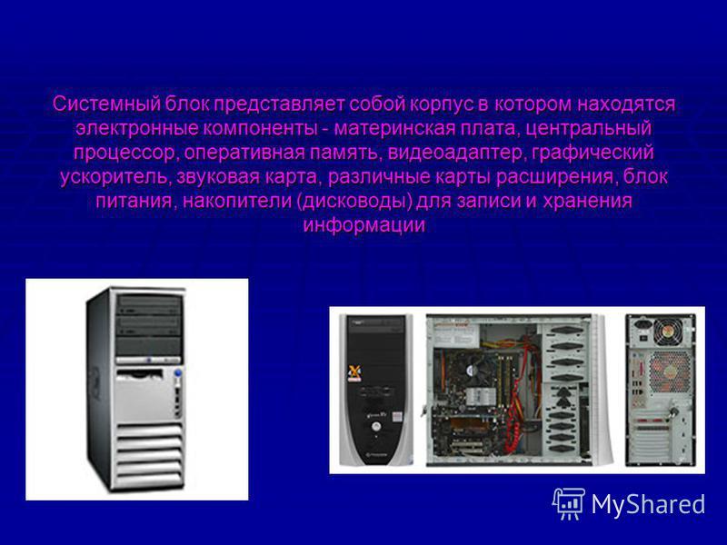 Системный блок представляет собой корпус в котором находятся электронные компоненты - материнская плата, центральный процессор, оперативная память, видеоадаптер, графический ускоритель, звуковая карта, различные карты расширения, блок питания, накопи