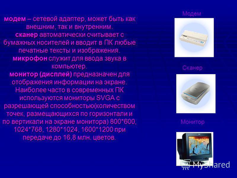 модем – сетевой адаптер, может быть как внешним, так и внутренним. сканер автоматически считывает с бумажных носителей и вводит в ПК любые печатные тексты и изображения. микрофон служит для ввода звука в компьютер. монитор (дисплей) предназначен для