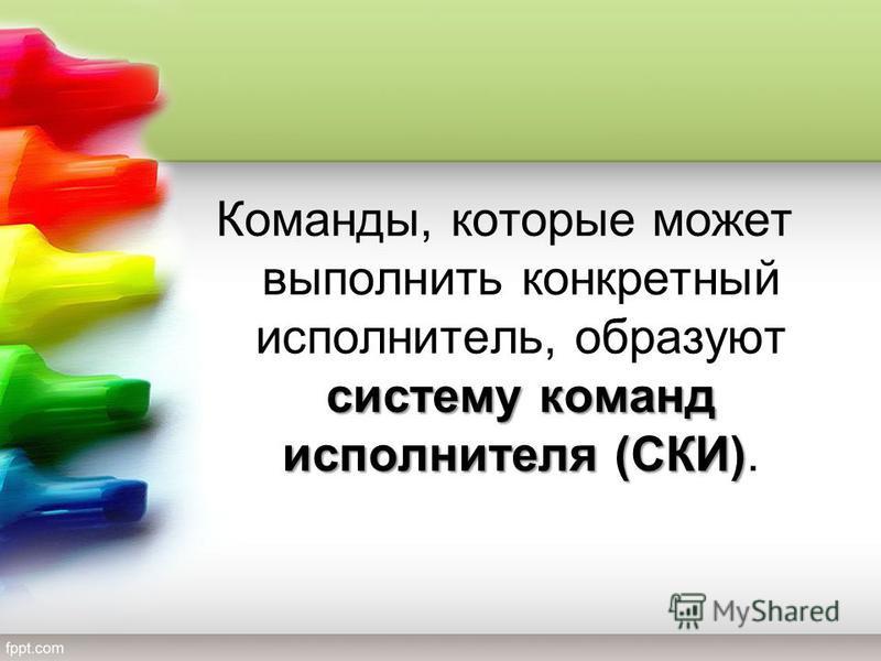 систему команд исполнителя (СКИ) Команды, которые может выполнить конкретный исполнитель, образуют систему команд исполнителя (СКИ).
