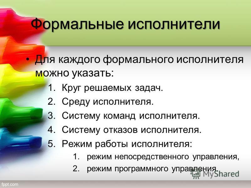 Формальные исполнители Для каждого формального исполнителя можно указать: 1. Круг решаемых задач. 2. Среду исполнителя. 3. Систему команд исполнителя. 4. Систему отказов исполнителя. 5. Режим работы исполнителя: 1. режим непосредственного управления,
