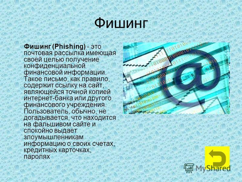 Фишинг Фишинг (Phishing) - это почтовая рассылка имеющая своей целью получение конфиденциальной финансовой информации. Такое письмо, как правило, содержит ссылку на сайт, являющейся точной копией интернет-банка или другого финансового учреждения. Пол