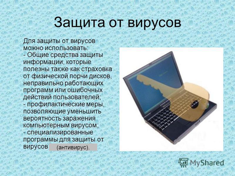 Защита от вирусов Для защиты от вирусов можно использовать: - Общие средства защиты информации, которые полезны также как страховка от физической порчи дисков, неправильно работающих программ или ошибочных действий пользователей; - профилактические м