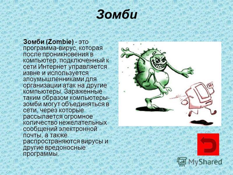 Зомби Зомби (Zombie) - это программа-вирус, которая после проникновения в компьютер, подключенный к сети Интернет управляется извне и используется злоумышленниками для организации атак на другие компьютеры. Зараженные таким образом компьютеры- зомби