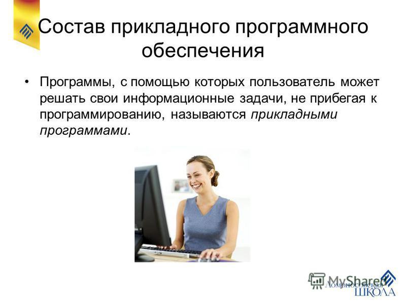 Состав прикладного программного обеспечения Программы, с помощью которых пользователь может решать свои информационные задачи, не прибегая к программированию, называются прикладными программами.