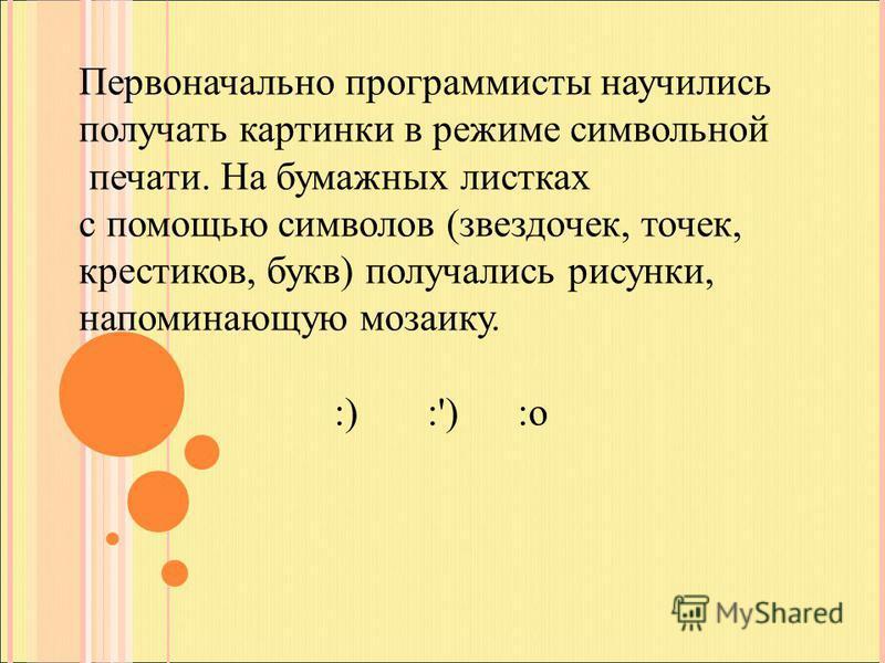 Первоначально программисты научились получать картинки в режиме символьной печати. На бумажных листках с помощью символов (звездочек, точек, крестиков, букв) получались рисунки, напоминающую мозаику. :) :') :о