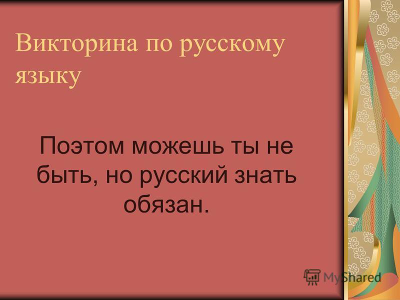 Викторина по русскому языку Поэтом можешь ты не быть, но русский знать обязан.