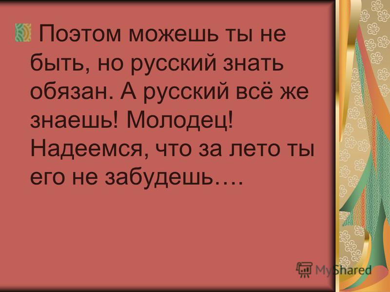 Поэтом можешь ты не быть, но русский знать обязан. А русский всё же знаешь! Молодец! Надеемся, что за лето ты его не забудешь….