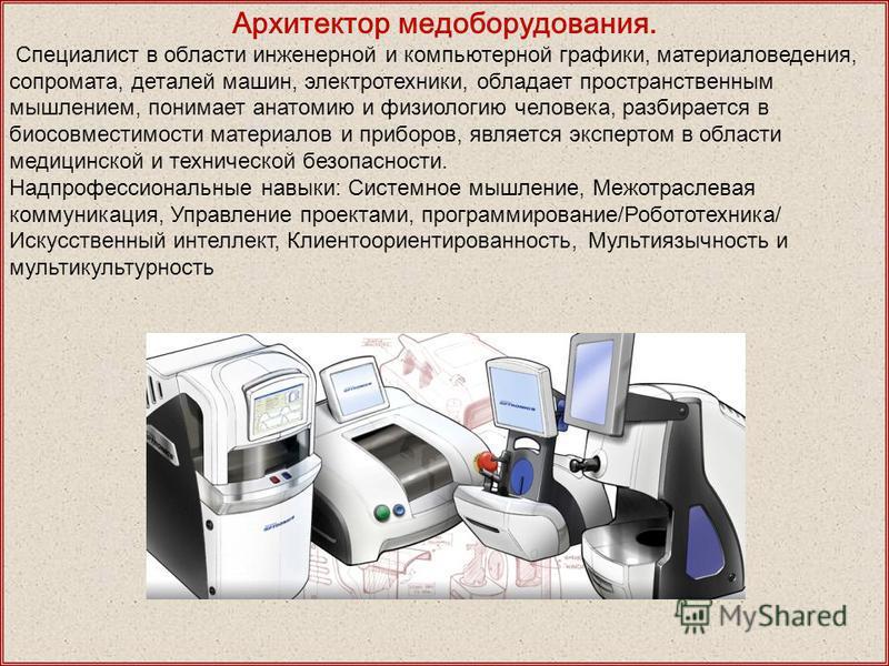 Архитектор медоборудования. Специалист в области инженерной и компьютерной графики, материаловедения, сопромата, деталей машин, электротехники, обладает пространственным мышлением, понимает анатомию и физиологию человека, разбирается в биосовместимос