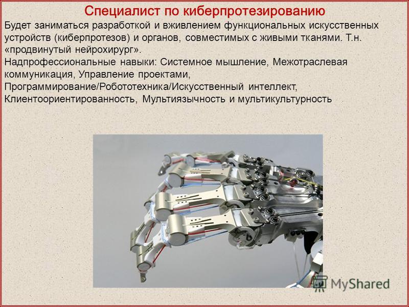 Специалист по кибер протезированию Будет заниматься разработкой и вживлением функциональных искусственных устройств (кибер протезов) и органов, совместимых с живыми тканями. Т.н. «продвинутый нейрохирург». Надпрофессиональные навыки: Системное мышлен