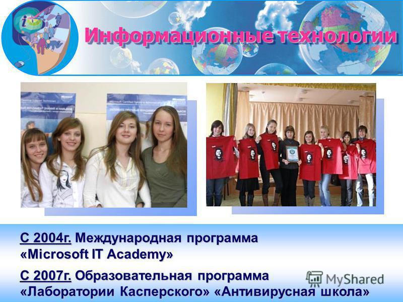 С 2004 г. Международная программа «Microsoft IT Academy» С 2007 г. Образовательная программа «Лаборатории Касперского» «Антивирусная школа» Информационные технологии