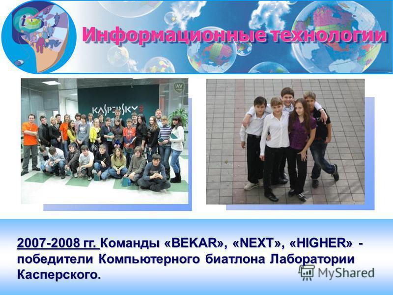 2007-2008 гг. Команды «BEKAR», «NEXT», «HIGHER» - победители Компьютерного биатлона Лаборатории Касперского. Информационные технологии
