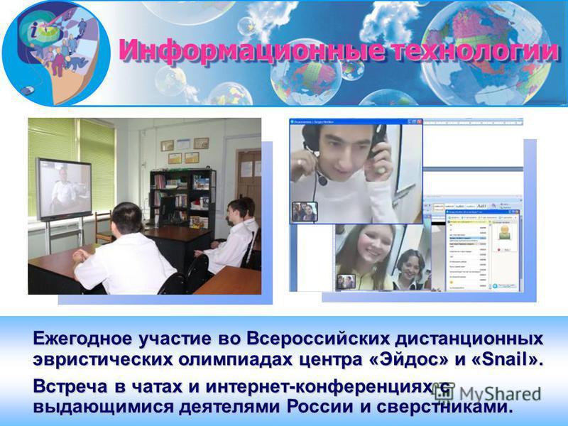Ежегодное участие во Всероссийских дистанционных эвристических олимпиадах центра «Эйдос» и «Snail». Встреча в чатах и интернет-конференциях с выдающимися деятелями России и сверстниками. Информационные технологии