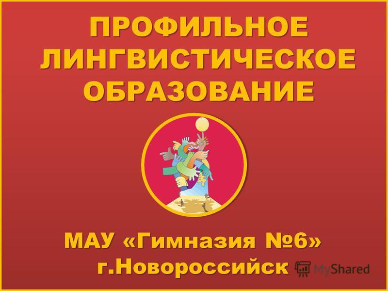 ПРОФИЛЬНОЕ ЛИНГВИСТИЧЕСКОЕ ОБРАЗОВАНИЕ МАУ «Гимназия 6» г.Новороссийск