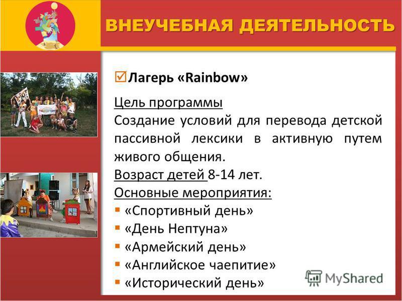 ВНЕУЧЕБНАЯ ДЕЯТЕЛЬНОСТЬ Лагерь «Rainbow» Цель программы Создание условий для перевода детской пассивной лексики в активную путем живого общения. Возраст детей 8-14 лет. Основные мероприятия: «Спортивный день» «День Нептуна» «Армейский день» «Английск