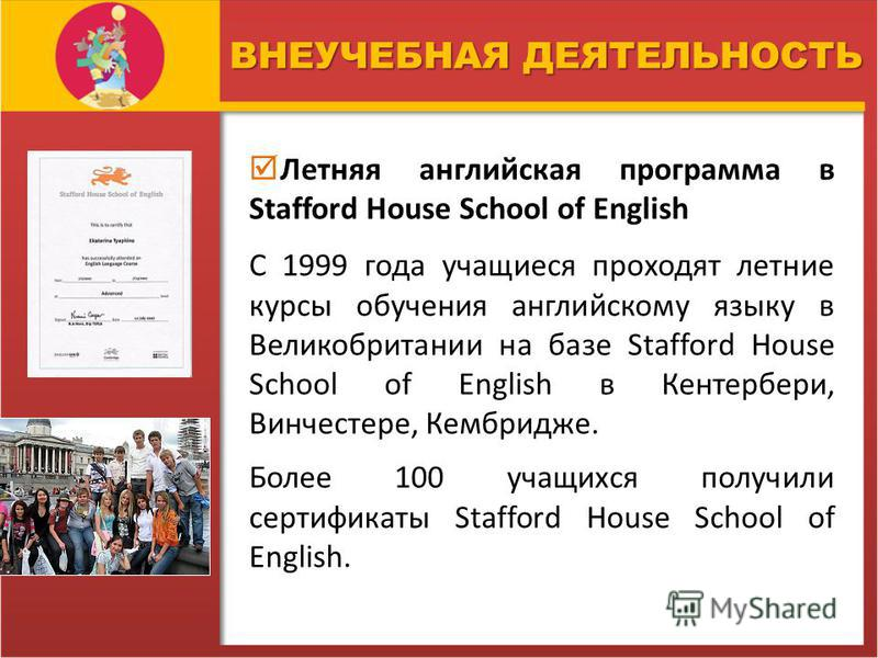 ВНЕУЧЕБНАЯ ДЕЯТЕЛЬНОСТЬ Летняя английская программа в Stafford House School of English С 1999 года учащиеся проходят летние курсы обучения английскому языку в Великобритании на базе Stafford House School of English в Кентербери, Винчестере, Кембридже
