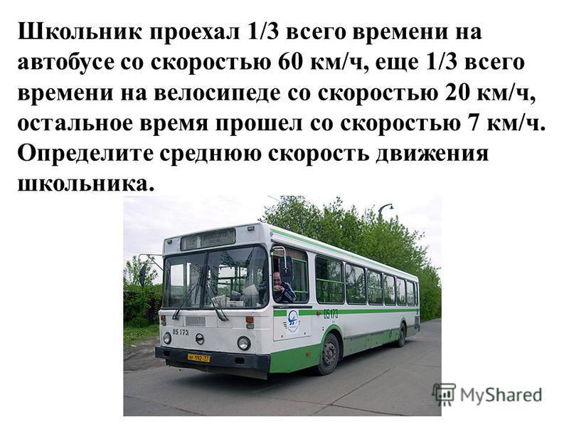 Школьник проехал 1/3 всего времени на автобусе со скоростью 60 км/ч, еще 1/3 всего времени на велосипеде со скоростью 20 км/ч, остальное время прошел со скоростью 7 км/ч. Определите среднюю скорость движения школьника.