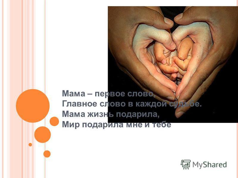 Мама – первое слово, Главное слово в каждой судьбе. Мама жизнь подарила, Мир подарила мне и тебе
