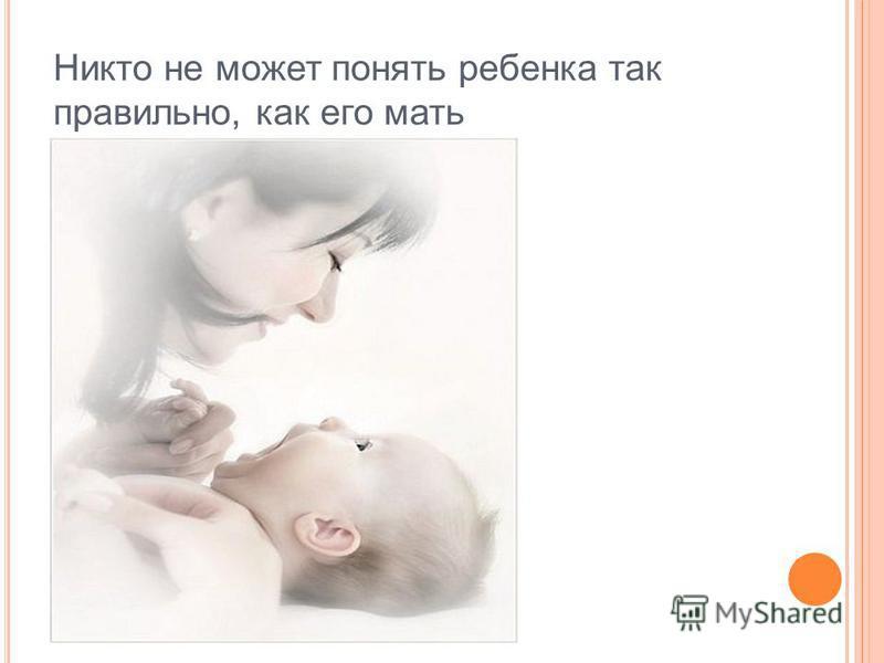 Никто не может понять ребенка так правильно, как его мать