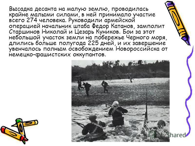 Высадка десанта на малую землю, проводилась крайне малыми силами, в ней принимало участие всего 274 человека. Руководили армейской операцией начальник штаба Федор Катанов, замполит Старшинов Николай и Цезарь Куников. Бои за этот небольшой участок зем