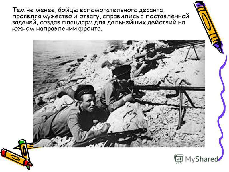 Тем не менее, бойцы вспомогательного десанта, проявляя мужество и отвагу, справились с поставленной задачей, создав плацдарм для дальнейших действий на южном направлении фронта.