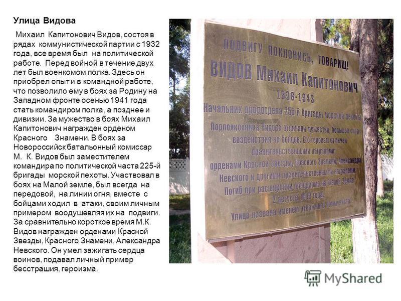 Улица Видова Михаил Капитонович Видов, состоя в рядах коммунистической партии с 1932 года, все время был на политической работе. Перед войной в течение двух лет был военкомом полка. Здесь он приобрел опыт и в командной работе, что позволило ему в боя