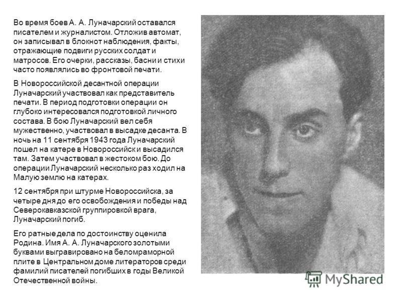 Во время боев А. А. Луначарский оставался писателем и журналистом. Отложив автомат, он записывал в блокнот наблюдения, факты, отражающие подвиги русских солдат и матросов. Его очерки, рассказы, басни и стихи часто появлялись во фронтовой печати. В Но