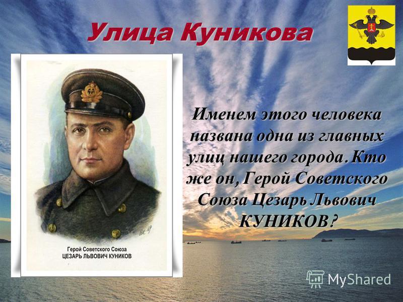 Улица Куникова Именем этого человека названа одна из главных улиц нашего города. Кто же он, Герой Советского Союза Цезарь Львович КУНИКОВ ?