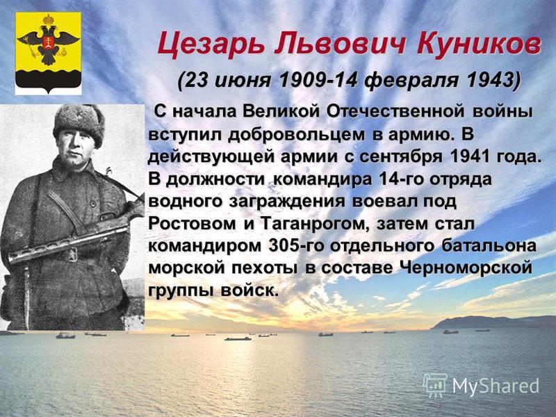 Цезарь Львович Куников (23 июня 1909-14 февраля 1943) С начала Великой Отечественной войны вступил добровольцем в армию. В действующей армии с сентября 1941 года. В должности командира 14-го отряда водного заграждения воевал под Ростовом и Таганрогом