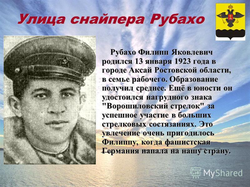Улица снайпера Рубахо Рубахо Филипп Яковлевич родился 13 января 1923 года в городе Аксай Ростовской области, в семье рабочего. Образование получил среднее. Ещё в юности он удостоился нагрудного знака