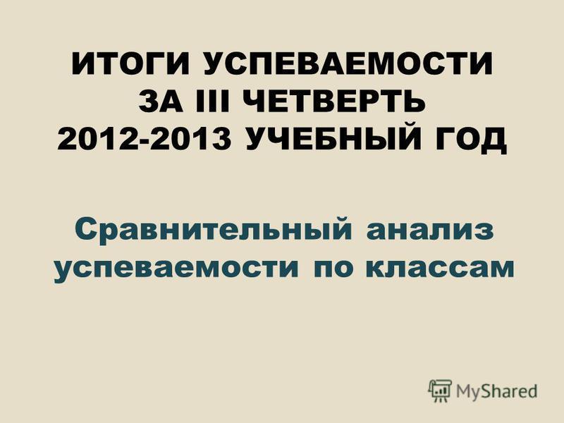 ИТОГИ УСПЕВАЕМОСТИ ЗА III ЧЕТВЕРТЬ 2012-2013 УЧЕБНЫЙ ГОД Сравнительный анализ успеваемости по классам