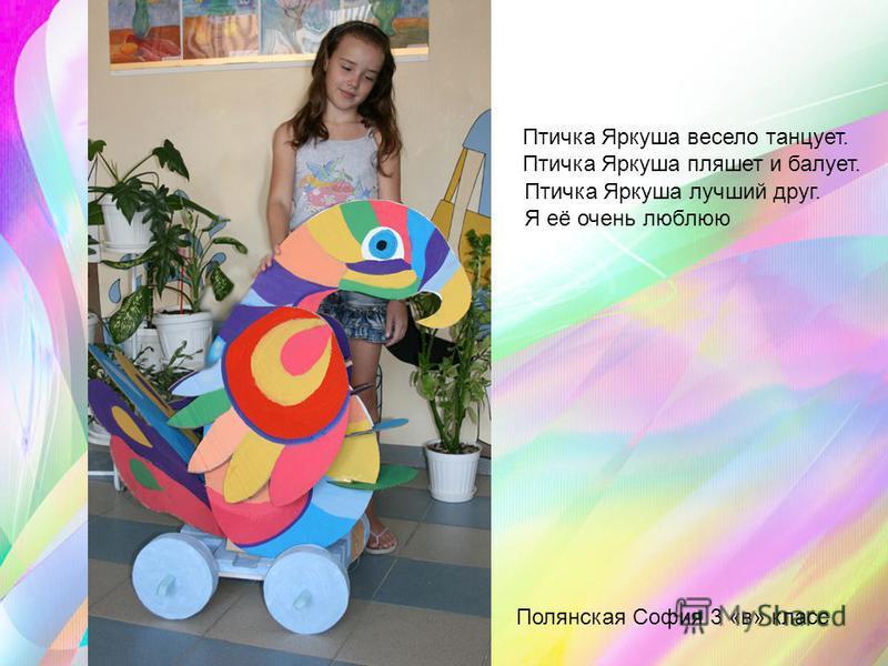 Полянская София 3 «в» класс Птичка Яркуша весело танцует. Птичка Яркуша пляшет и балует. Птичка Яркуша лучший друг. Я её очень люблю