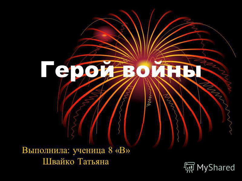 Герой войны Выполнила: ученица 8 «В» Швайко Татьяна