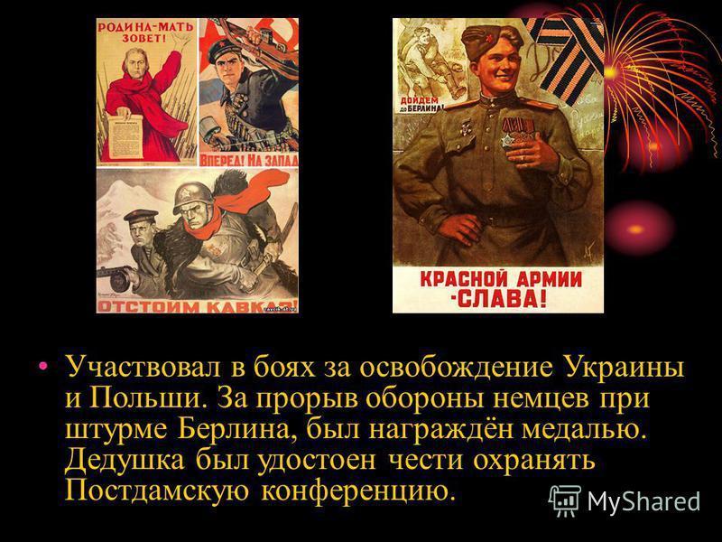 Участвовал в боях за освобождение Украины и Польши. За прорыв обороны немцев при штурме Берлина, был награждён медалью. Дедушка был удостоен чести охранять Постдамскую конференцию.