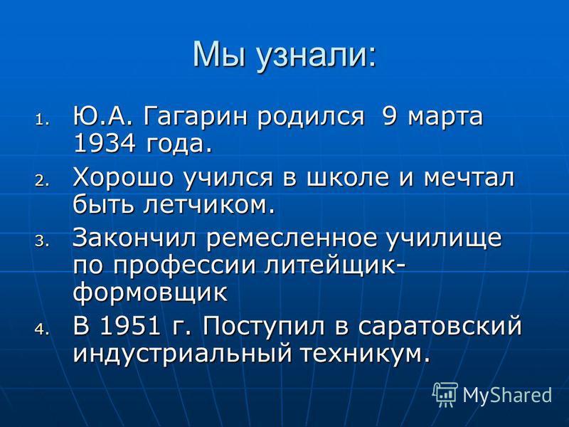 Мы узнали: 1. Ю.А. Гагарин родился 9 марта 1934 года. 2. Хорошо учился в школе и мечтал быть летчиком. 3. Закончил ремесленное училище по профессии литейщик- формовщик 4. В 1951 г. Поступил в саратовский индустриальный техникум.