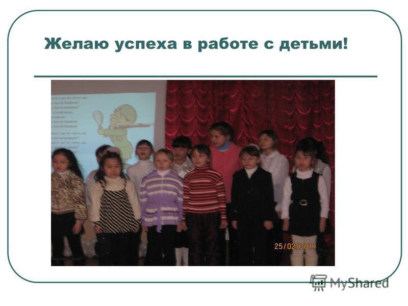Желаю успеха в работе с детьми!