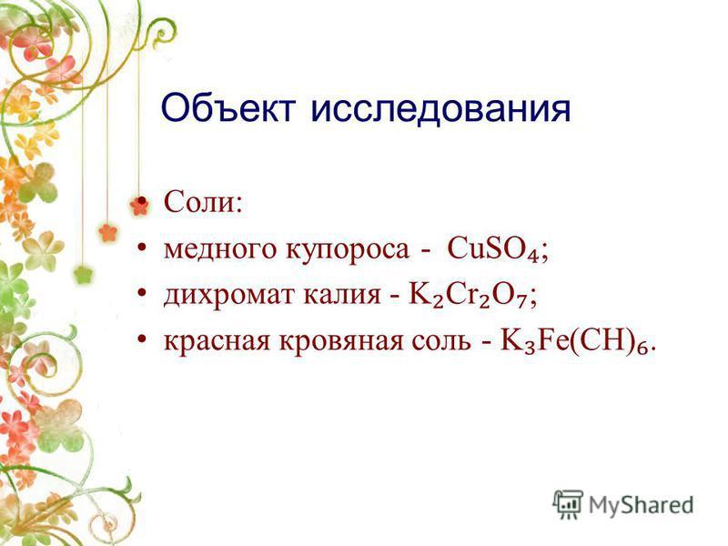 Объект исследования Соли: медного купороса - CuSO ; дихромат калия - K Cr O ; красная кровяная соль - K Fe(CH).