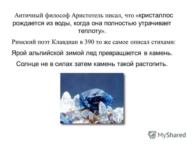 Античный философ Аристотель писал, что « кристаллом рождается из воды, когда она полностью утрачивает теплоту ». Римский поэт Клавдиан в 390 то же самое описал стихами: Ярой альпийской зимой лед превращается в камень. Солнце не в силах затем камень т