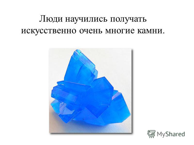 Люди научились получать искусственно очень многие камни.
