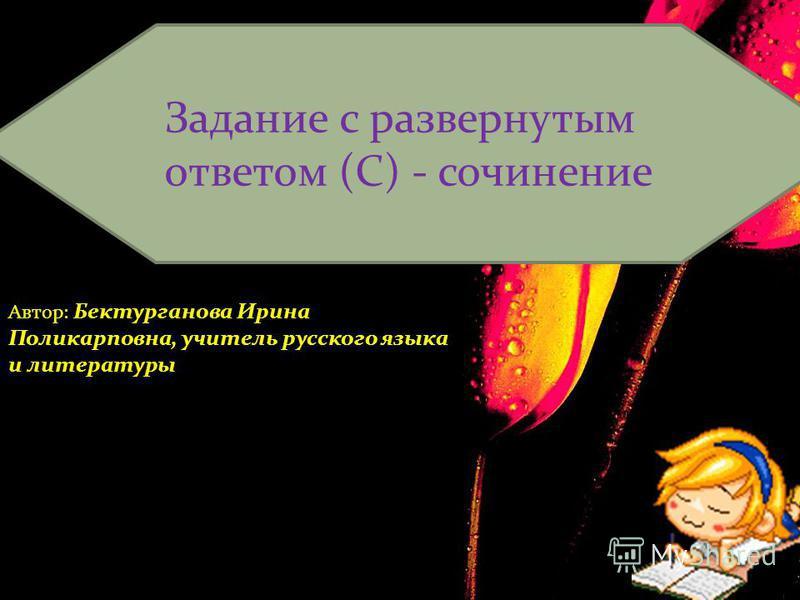 Задание с развернутым ответом (С) - сочинение Автор: Бектурганова Ирина Поликарповна, учитель русского языка и литературы