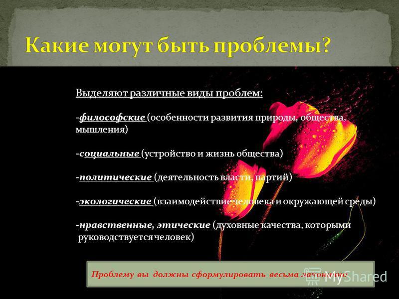 Выделяют различные виды проблем: -философские (особенности развития природы, общества, мышления) -социальные (устройство и жизнь общества) -политические (деятельность власти, партий) -экологические (взаимодействие человека и окружающей среды) -нравст