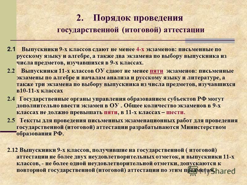 2. Порядок проведения государственной (итоговой) аттестации 2.1 Выпускники 9-х классов сдают не менее 4-х экзаменов: письменные по русскому языку и алгебре, а также два экзамена по выбору выпускника из числа предметов, изучавшихся в 9-х классах. 2.2