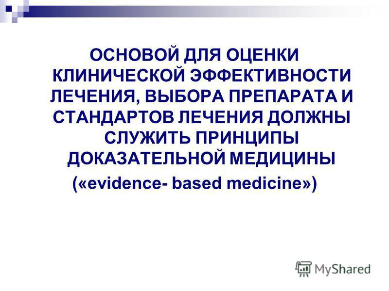 ОСНОВОЙ ДЛЯ ОЦЕНКИ КЛИНИЧЕСКОЙ ЭФФЕКТИВНОСТИ ЛЕЧЕНИЯ, ВЫБОРА ПРЕПАРАТА И СТАНДАРТОВ ЛЕЧЕНИЯ ДОЛЖНЫ СЛУЖИТЬ ПРИНЦИПЫ ДОКАЗАТЕЛЬНОЙ МЕДИЦИНЫ («evidence- based medicine»)