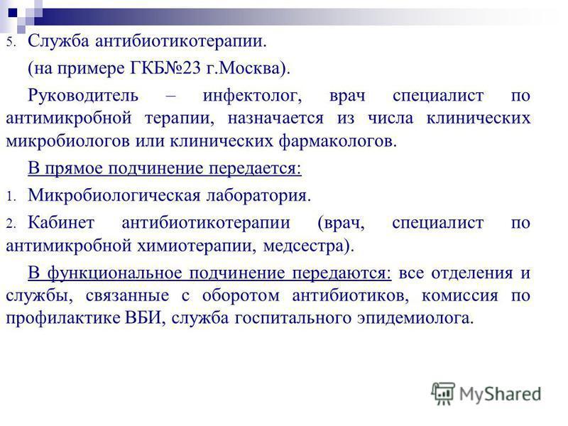 5. Служба антибиотикотерапии. (на примере ГКБ23 г.Москва). Руководитель – инфектолог, врач специалист по антимикробной терапии, назначается из числа клинических микробиологов или клинических фармакологов. В прямое подчинение передается: 1. Микробиоло