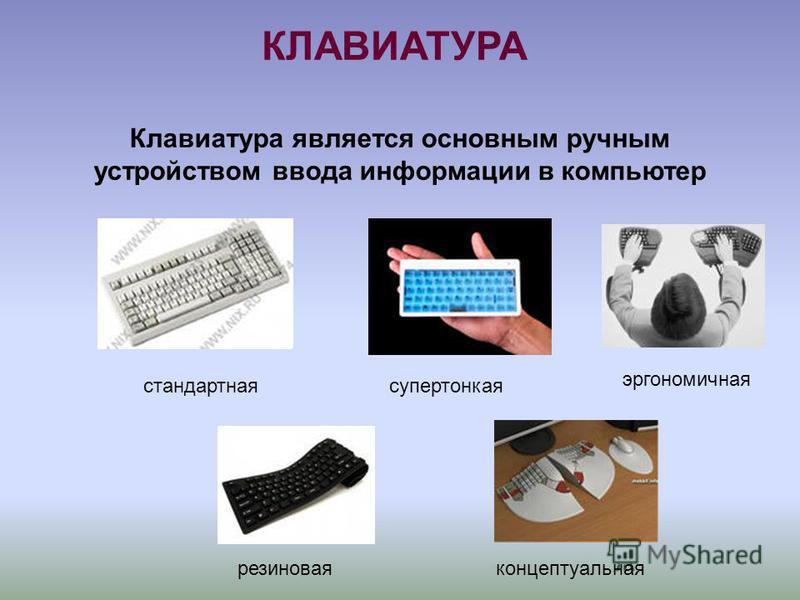 КЛАВИАТУРА Клавиатура является основным ручным устройством ввода информации в компьютер стандартная супертонкая эргономичная резиновая концептуальная