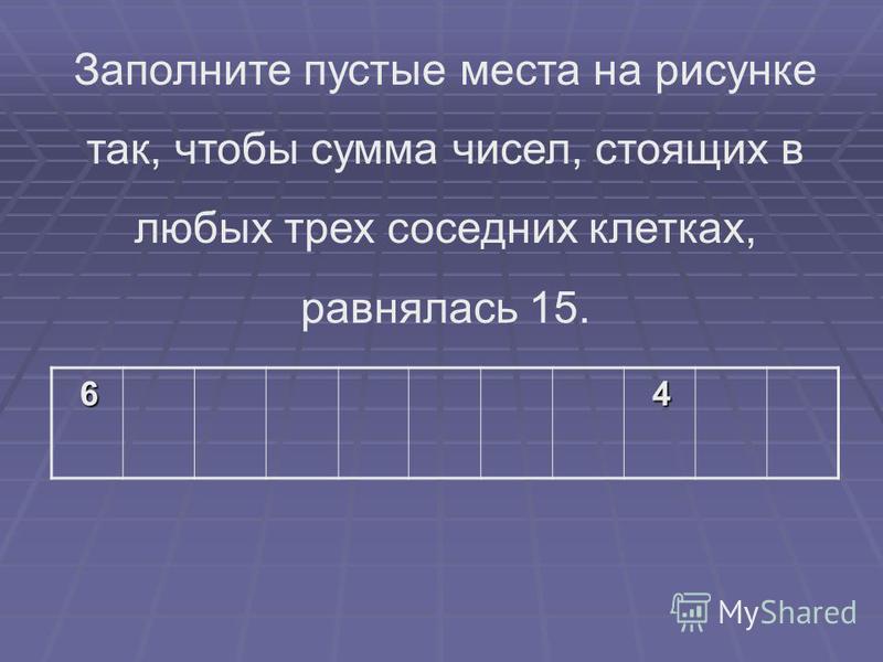 6 4 Заполните пустые места на рисунке так, чтобы сумма чисел, стоящих в любых трех соседних клетках, равнялась 15.