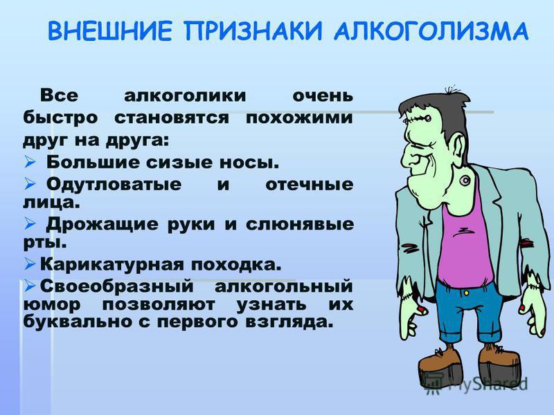 ВНЕШНИЕ ПРИЗНАКИ АЛКОГОЛИЗМА Все алкоголики очень быстро становятся похожими друг на друга: Большие сизые носы. Одутловатые и отечные лица. Дрожащие руки и слюнявые рты. Карикатурная походка. Своеобразный алкогольный юмор позволяют узнать их буквальн