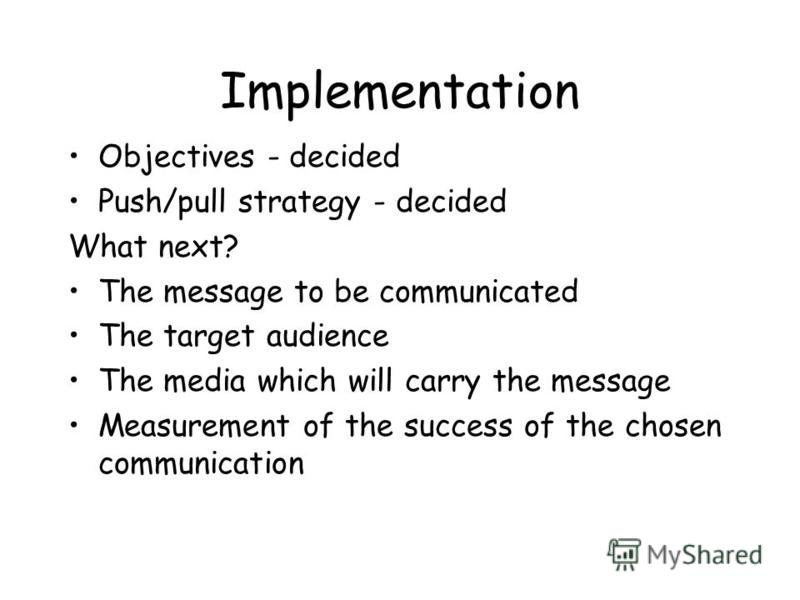 Implementation Objectives - decided Push/pull strategy - decided What next? The message to be communicated The target audience The media which will carry the message Measurement of the success of the chosen communication