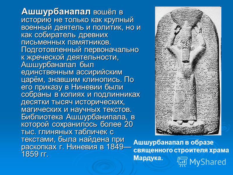 Ашшурбанапал вошёл в историю не только как крупный военный деятель и политик, но и как собиратель древних письменных памятников. Подготовленный первоначально к жреческой деятельности, Ашшурбанапал был единственным ассирийским царём, знавшим клинопись